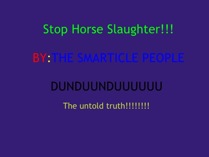 Stop Horse Slaughter!!!   BY : THE SMARTICLE PEOPLE   DUNDUUNDUUUUUU                                                      ...