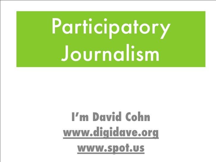 Participatory  Journalism    I'm David Cohn  www.digidave.org     www.spot.us