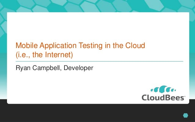 Mobile Application Testing in the Cloud(i.e., the Internet)Ryan Campbell, Developer