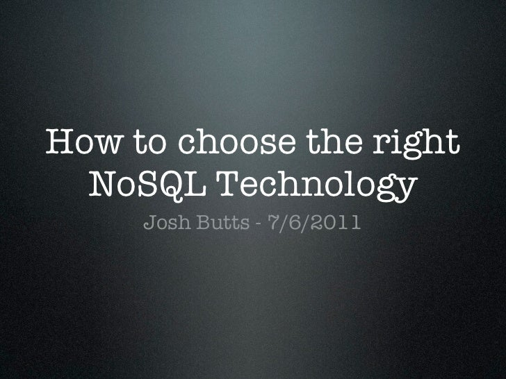 How to choose the right  NoSQL Technology     Josh Butts - 7/6/2011