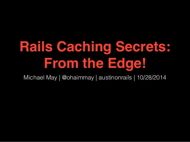 Rails Caching Secrets:  From the Edge!  Michael May | @ohaimmay | austinonrails | 10/28/2014
