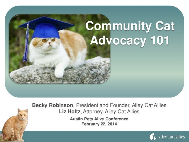 Community Cat Advocacy 101 Becky Robinson, President and Founder, Alley Cat Allies Liz Holtz, Attorney, Alley Cat Allies A...