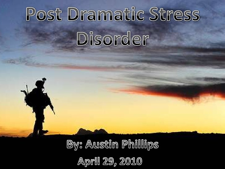 Post Dramatic Stress Disorder<br />By: Austin Phillips<br />April 29, 2010<br />