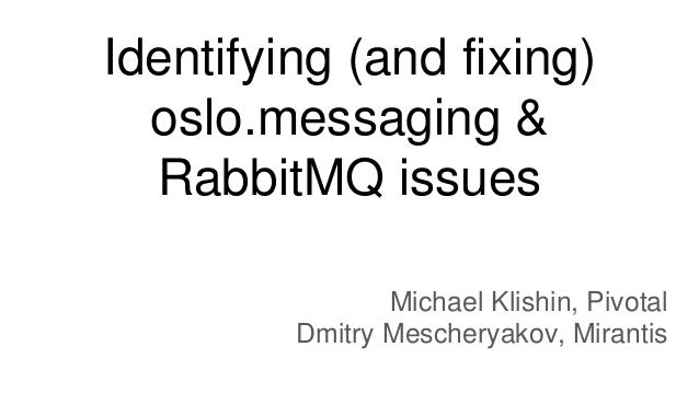 Identifying (and fixing) oslo.messaging & RabbitMQ issues Michael Klishin, Pivotal Dmitry Mescheryakov, Mirantis