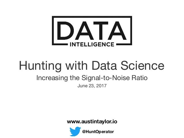 Hunting with Data Science  Increasing the Signal-to-Noise Ratio  www.austintaylor.io @HuntOperator June 23, 2017