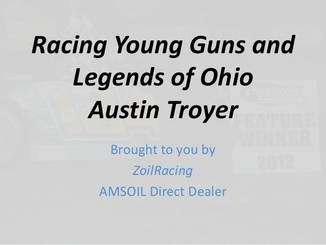 Racing Young Guns and Legends of Ohio Austin Troyer Brought to you by ZoilRacing AMSOIL Direct Dealer