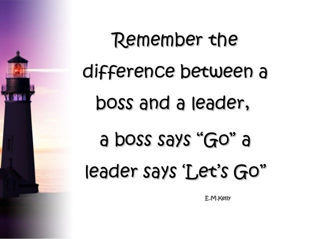 "Remember the difference between a boss and a leader, a boss says ""Go"" a leader says 'Let's Go"" E.M.Kelly"