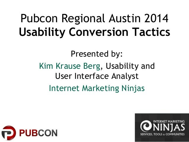 Pubcon Regional Austin 2014 Usability Conversion Tactics Presented by: Kim Krause Berg, Usability and User Interface Analy...
