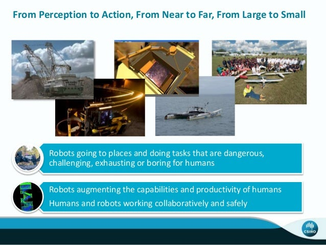 From Perception to Action, From Near to Far, From Large to Small Robots going to places and doing tasks that are dangerous...