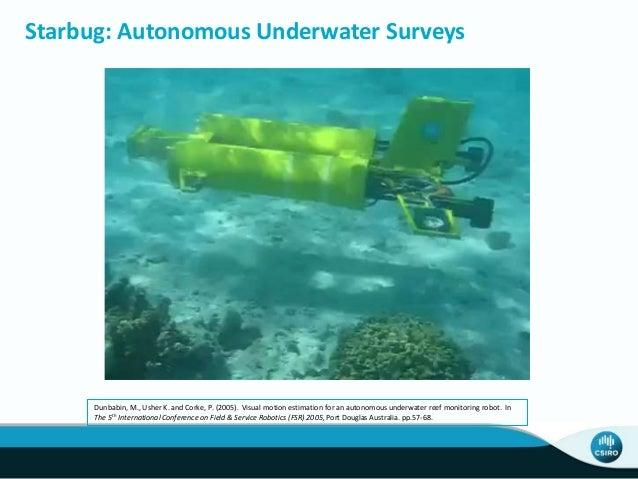 Starbug: Autonomous Underwater Surveys Dunbabin, M., Usher K. and Corke, P. (2005). Visual motion estimation for an autono...