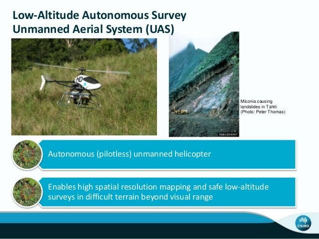 Low-Altitude Autonomous Survey Unmanned Aerial System (UAS) Autonomous (pilotless) unmanned helicopter Enables high spatia...