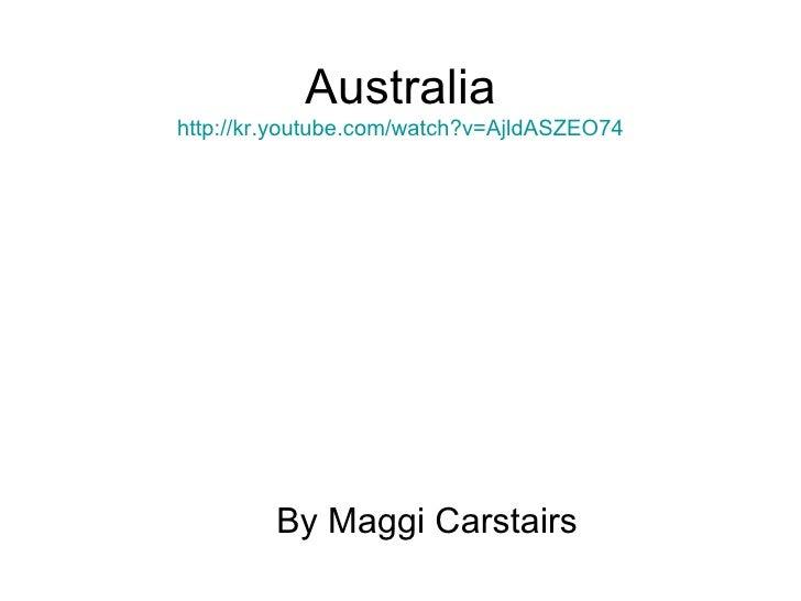 Australia http://kr.youtube.com/watch?v=AjldASZEO74 By Maggi Carstairs