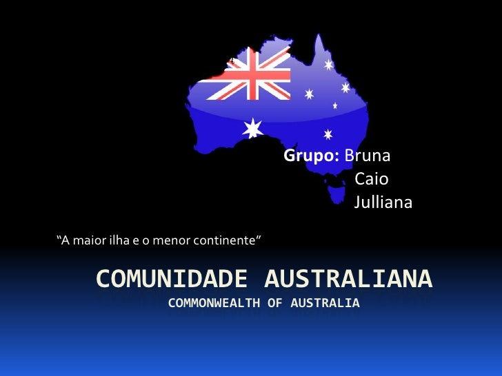 "Grupo: Bruna<br />                Caio<br />Julliana<br />""A maior ilha e o menor continente""<br />Comunidade australianac..."