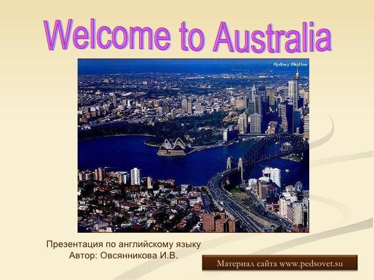 Welcome to Australia Презентация по английскому языку Автор: Овсянникова И.В. Материал сайта  www.pedsovet.su