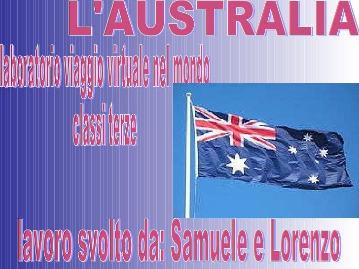 L'AUSTRALIA lavoro svolto da: Samuele e Lorenzo laboratorio viaggio virtuale nel mondo  classi terze