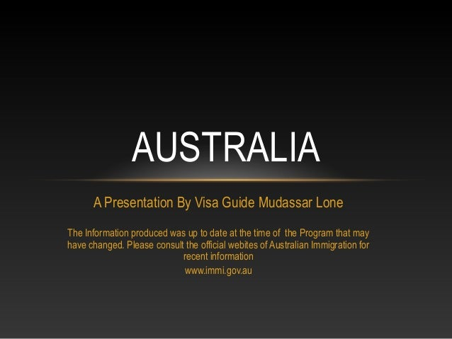 AUSTRALIA      A Presentation By Visa Guide Mudassar LoneThe Information produced was up to date at the time of the Progra...
