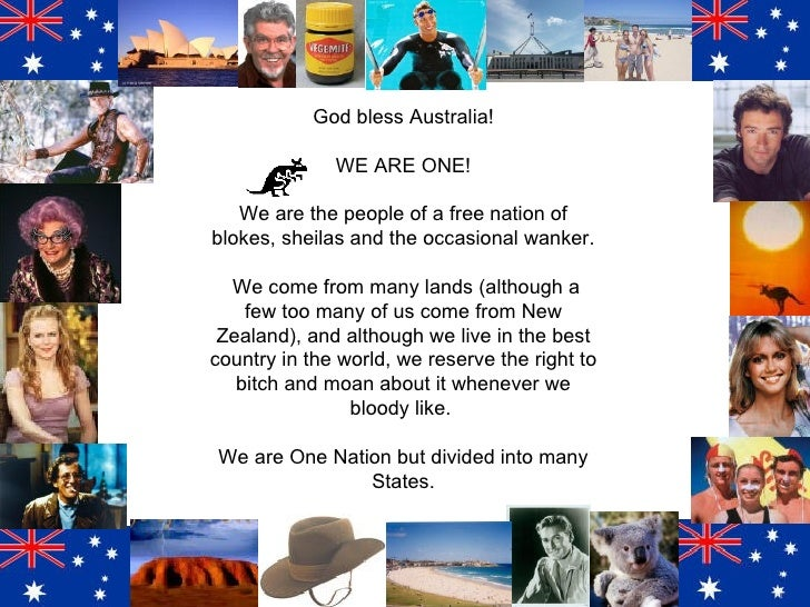 God bless Australia! WE ARE ONE! We are the people of a free nation of blokes, sheilas and the occasional wanker. We come ...