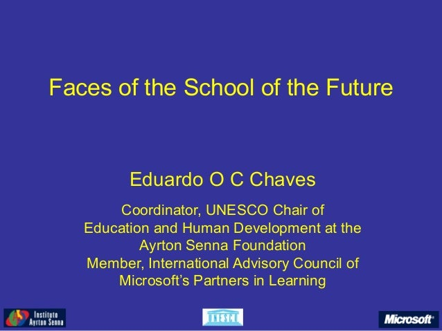 Faces of the School of the Future Eduardo O C Chaves Coordinator, UNESCO Chair of Education and Human Development at the A...