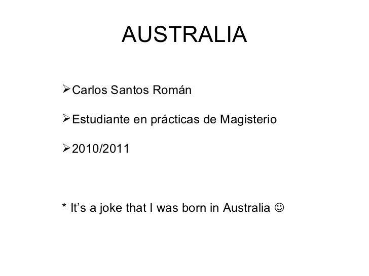 AUSTRALIA <ul><li>Carlos Santos Román </li></ul><ul><li>Estudiante en prácticas de Magisterio </li></ul><ul><li>2010/2011 ...