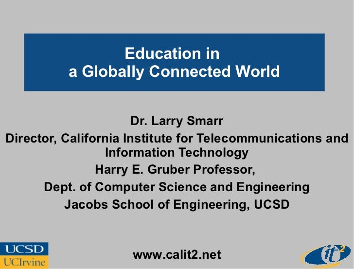 Education in  a Globally Connected World Dr. Larry Smarr Director, California Institute for Telecommunications and Informa...