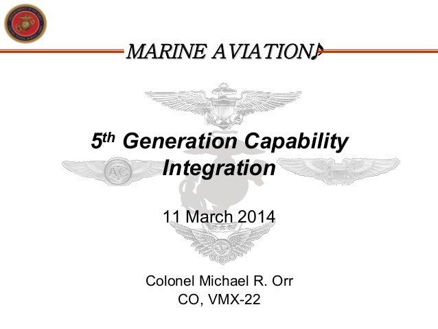 MARINE AVIATION 5th Generation Capability Integration 11 March 2014 Colonel Michael R. Orr CO, VMX-22