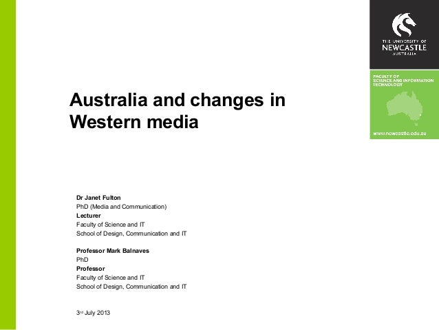 Australia and changes in Western media Dr Janet Fulton PhD (Media and Communication) Lecturer Faculty of Science and IT Sc...