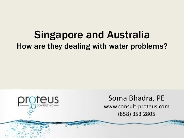 Singapore and Australia How are they dealing with water problems? Soma Bhadra, PE www.consult-proteus.com (858) 353 2805