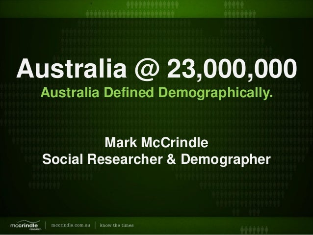Australia @ 23,000,000Australia Defined Demographically.Mark McCrindleSocial Researcher & Demographer