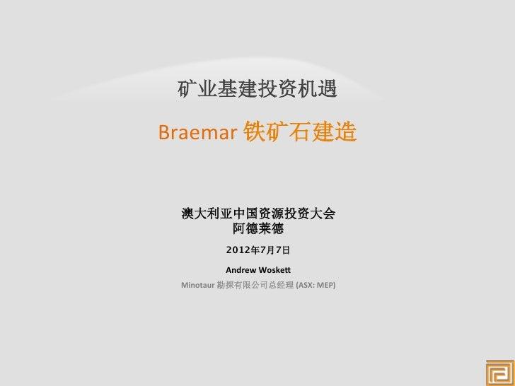 矿业基建投资机遇      Braemar 铁矿石建造    澳大利亚中国资源投资大会      阿德莱德               2012年7月7日              Andrew Woske,   Min...