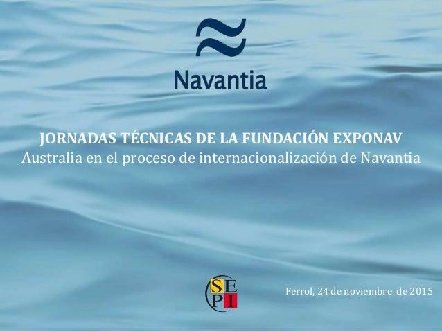 JORNADAS TÉCNICAS DE LA FUNDACIÓN EXPONAV Australia en el proceso de internacionalización de Navantia Ferrol, 24 de noviem...
