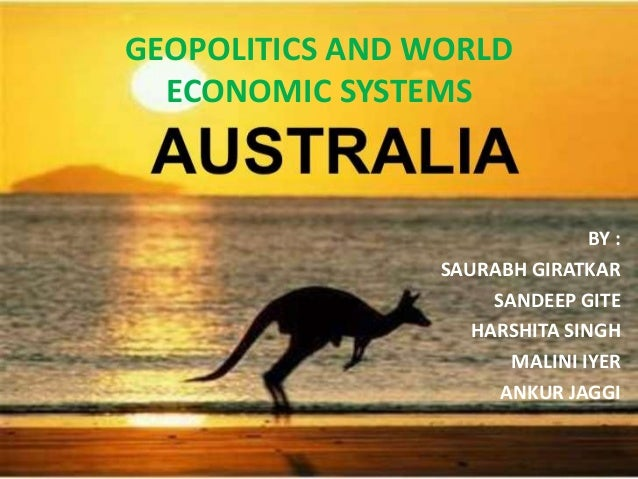 GEOPOLITICS AND WORLD ECONOMIC SYSTEMS BY : SAURABH GIRATKAR SANDEEP GITE HARSHITA SINGH MALINI IYER ANKUR JAGGI