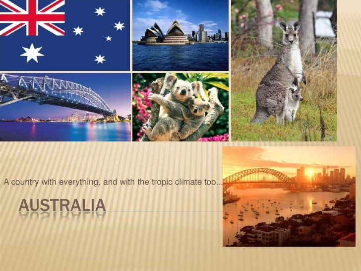 Australia<br />A country with everything, and with the tropic climate too...<br />