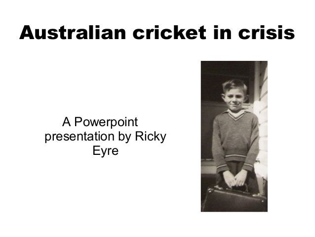 Australian cricket in crisis     A Powerpoint  presentation by Ricky          Eyre