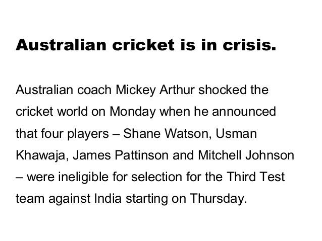 Australian cricket is in crisis.Australian coach Mickey Arthur shocked thecricket world on Monday when he announcedthat fo...