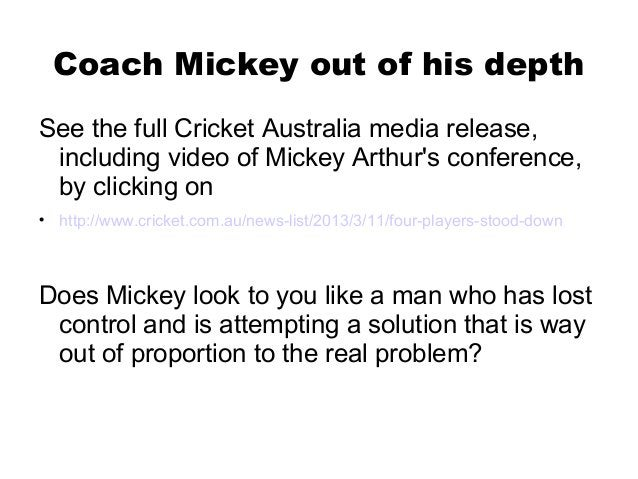 Coach Mickey out of his depthSee the full Cricket Australia media release, including video of Mickey Arthurs conference, b...