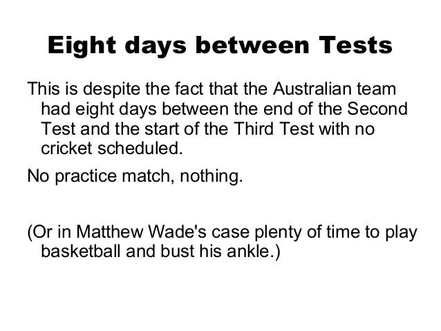 Eight days between TestsThis is despite the fact that the Australian team had eight days between the end of the Second Tes...