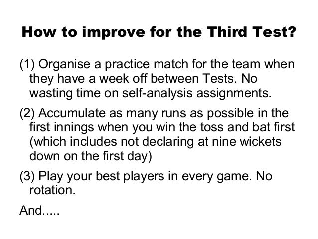 How to improve for the Third Test?(1) Organise a practice match for the team when  they have a week off between Tests. No ...