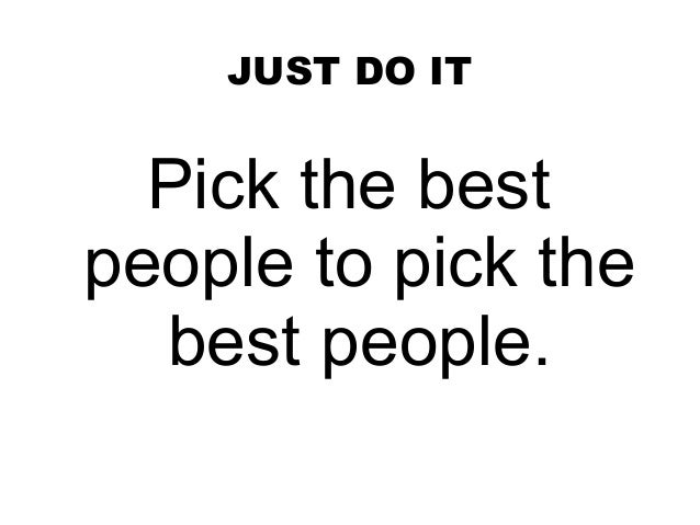 JUST DO IT  Pick the bestpeople to pick the  best people.