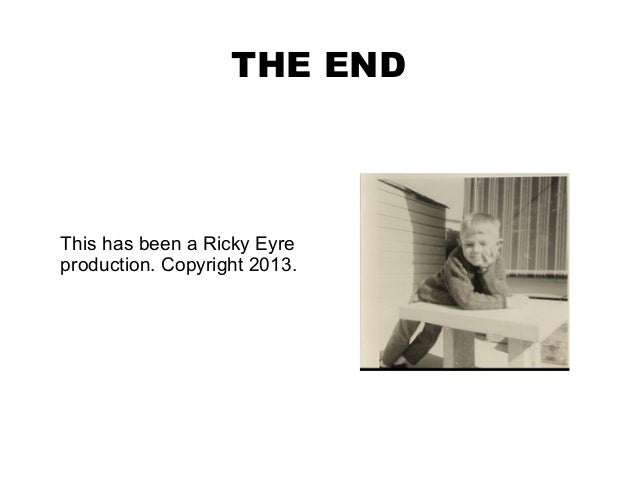 THE ENDThis has been a Ricky Eyreproduction. Copyright 2013.