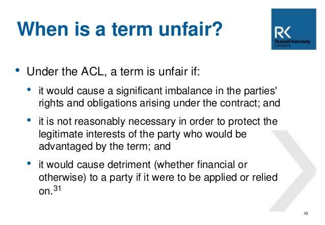 • Under the ACL, a term is unfair if:  • it would cause a significant imbalance in the parties'  rights and obligations ar...