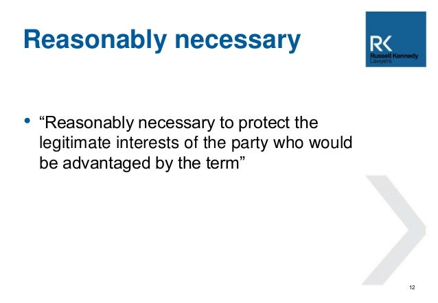 """• """"Reasonably necessary to protect the  legitimate interests of the party who would  be advantaged by the term""""  12  Reaso..."""