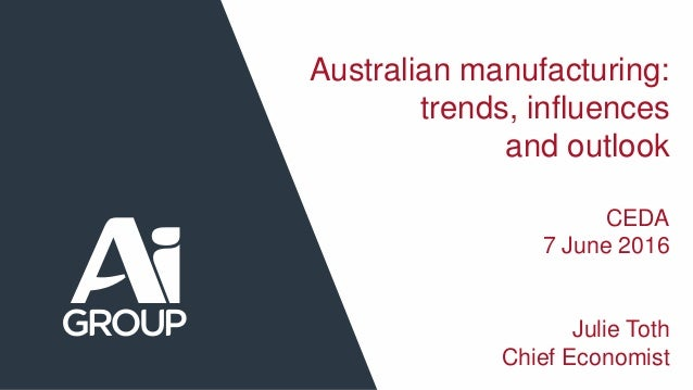 Australian manufacturing: trends, influences and outlook CEDA 7 June 2016 Julie Toth Chief Economist