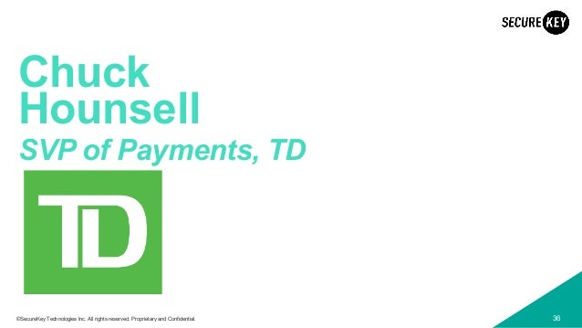 36©SecureKey Technologies Inc. All rights reserved. Proprietary and Confidential. Chuck Hounsell SVP of Payments, TD