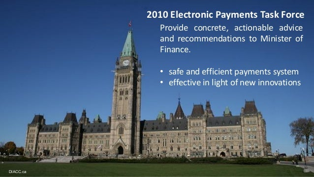 2010 Electronic Payments Task Force DIACC.ca Provide concrete, actionable advice and recommendations to Minister of Financ...
