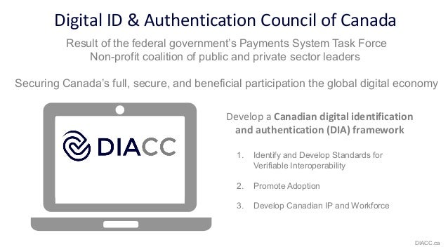 Digital ID & Authentication Council of Canada Develop a Canadian digital identification and authentication (DIA) framework...