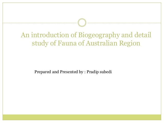 An introduction of Biogeography and detail study of Fauna of Australian Region Prepared and Presented by : Pradip subedi