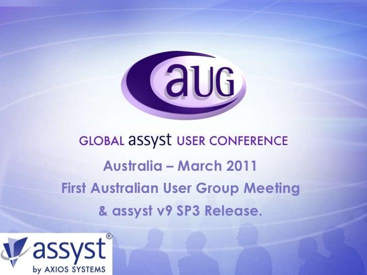<ul><li>Australia – March 2011 </li></ul><ul><li>First Australian User Group Meeting </li></ul><ul><li>& assyst v9 SP3 Rel...