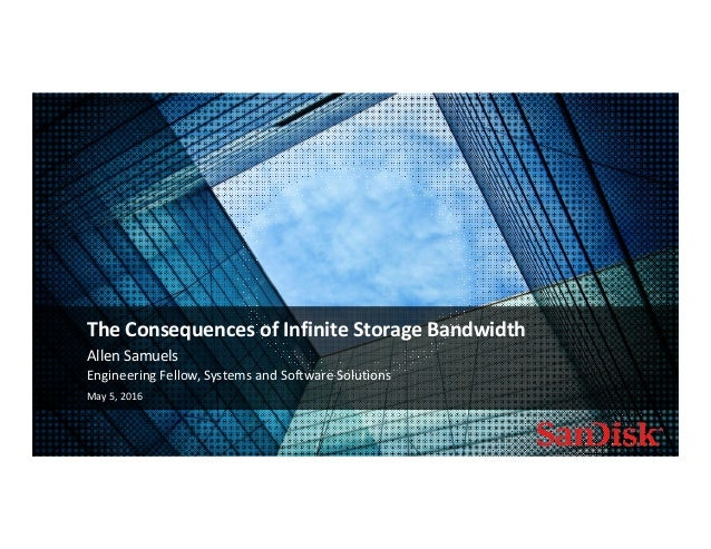 May 5, 2016 1 Allen Samuels The Consequences of Infinite Storage Bandwidth Engineering Fellow, Systems and Software Soluti...