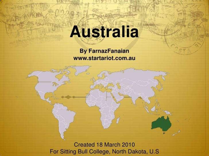 Australia<br />By FarnazFanaian<br />www.startariot.com.au<br />.<br />Created 18 March 2010<br />For Sitting Bull College...