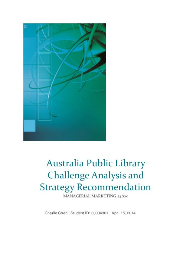 Charlie Chen | Student ID: 00004301 | April 15, 2014 Australia Public Library Challenge Analysis and Strategy Recommendati...